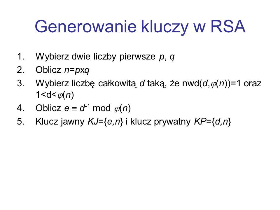 Generowanie kluczy w RSA 1.Wybierz dwie liczby pierwsze p, q 2.Oblicz n=pxq 3.Wybierz liczbę całkowitą d taką, że nwd(d, (n))=1 oraz 1<d< (n) 4.Oblicz
