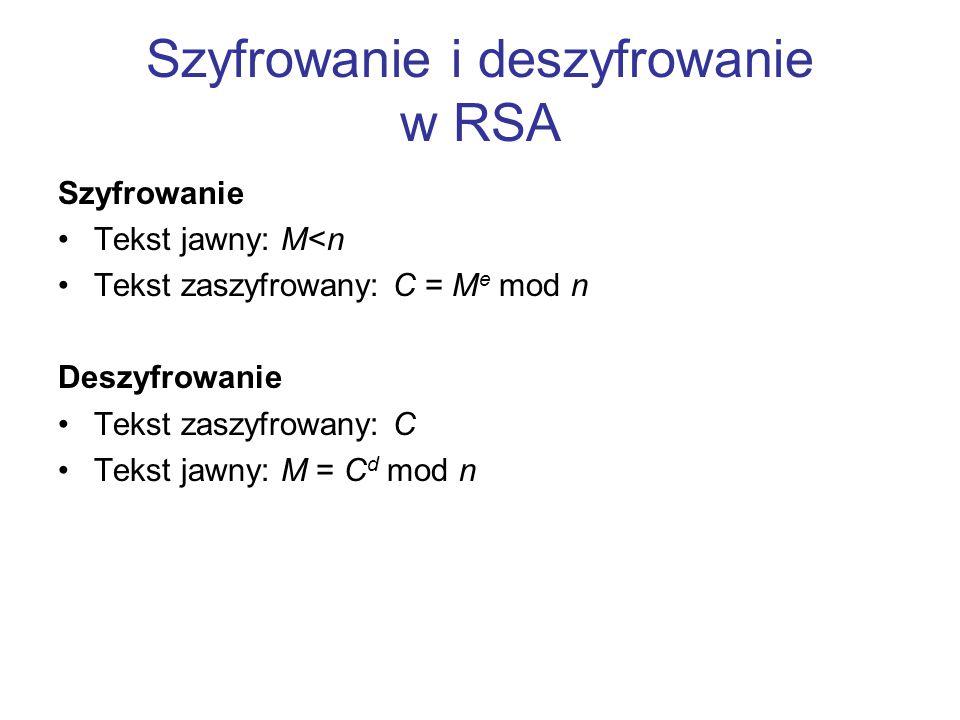 Szyfrowanie i deszyfrowanie w RSA Szyfrowanie Tekst jawny: M<n Tekst zaszyfrowany: C = M e mod n Deszyfrowanie Tekst zaszyfrowany: C Tekst jawny: M =