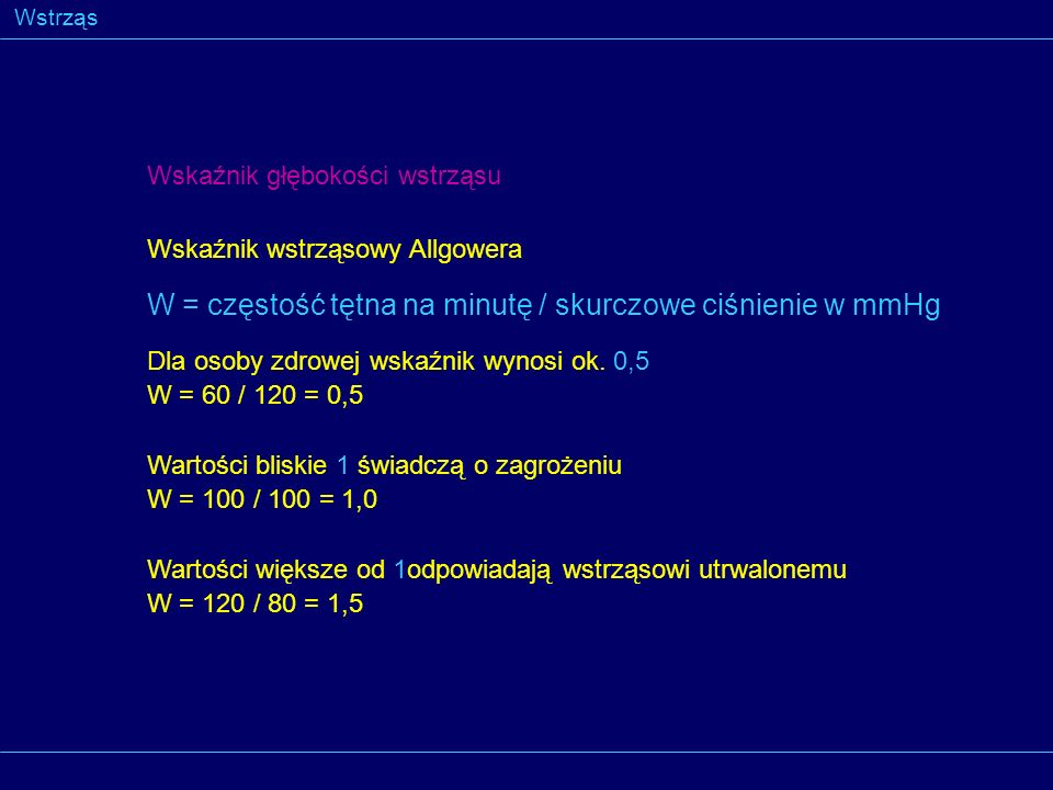 Wstrząs Wskaźnik głębokości wstrząsu Wskaźnik wstrząsowy Allgowera W = częstość tętna na minutę / skurczowe ciśnienie w mmHg Dla osoby zdrowej wskaźni