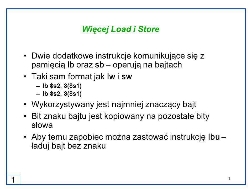 1 1 Więcej Load i Store Dwie dodatkowe instrukcje komunikujące się z pamięcią lb oraz sb – operują na bajtach Taki sam format jak lw i sw –lb $s2, 3($s1) Wykorzystywany jest najmniej znaczący bajt Bit znaku bajtu jest kopiowany na pozostałe bity słowa Aby temu zapobiec można zastować instrukcję lbu – ładuj bajt bez znaku