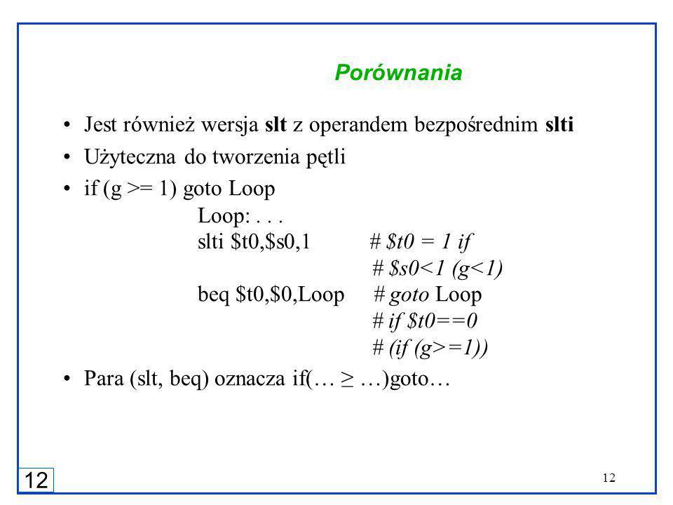 12 Porównania Jest również wersja slt z operandem bezpośrednim slti Użyteczna do tworzenia pętli if (g >= 1) goto Loop Loop:...