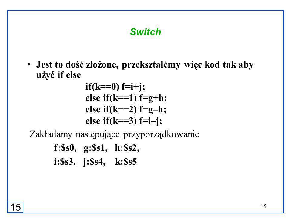 15 Switch Jest to dość złożone, przekształćmy więc kod tak aby użyć if else if(k==0) f=i+j; else if(k==1) f=g+h; else if(k==2) f=g–h; else if(k==3) f=i–j; Zakładamy następujące przyporządkowanie f:$s0, g:$s1, h:$s2, i:$s3, j:$s4, k:$s5