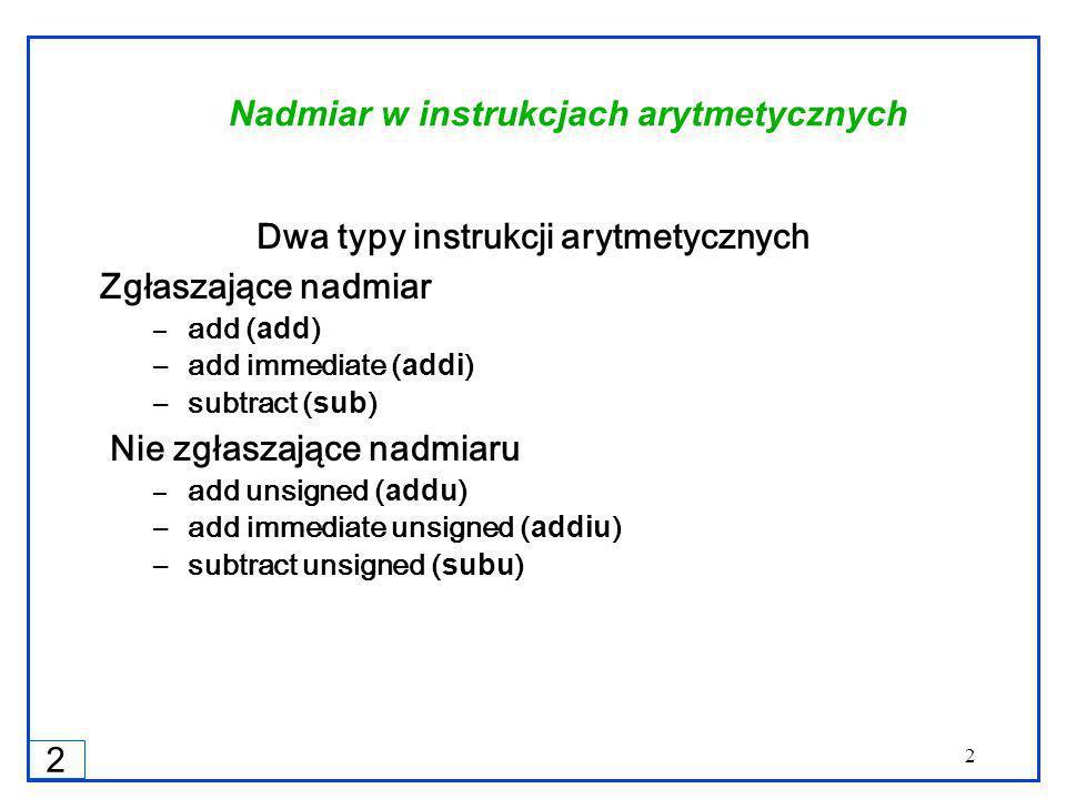 2 2 Nadmiar w instrukcjach arytmetycznych Dwa typy instrukcji arytmetycznych Zgłaszające nadmiar – add (add) – add immediate (addi) – subtract (sub) Nie zgłaszające nadmiaru – add unsigned (addu) – add immediate unsigned (addiu) – subtract unsigned (subu)