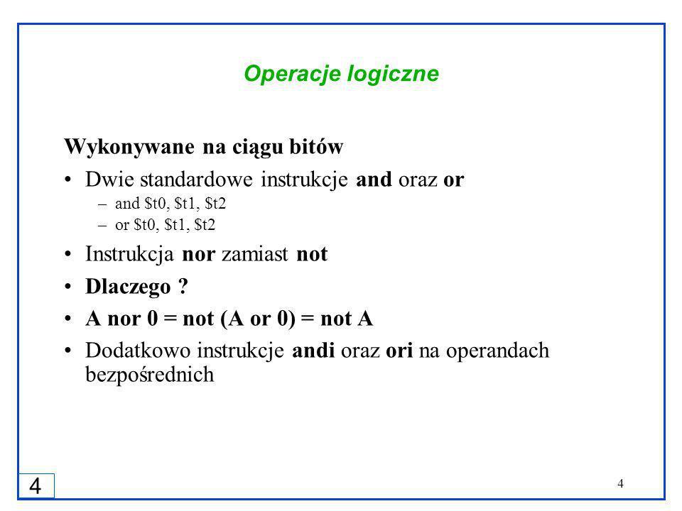4 4 Operacje logiczne Wykonywane na ciągu bitów Dwie standardowe instrukcje and oraz or –and $t0, $t1, $t2 –or $t0, $t1, $t2 Instrukcja nor zamiast not Dlaczego .
