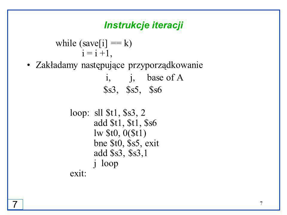 7 7 Instrukcje iteracji while (save[i] == k) i = i +1, Zakładamy następujące przyporządkowanie i, j, base of A $s3, $s5, $s6 loop: sll $t1, $s3, 2 add $t1, $t1, $s6 lw $t0, 0($t1) bne $t0, $s5, exit add $s3, $s3,1 j loop exit: