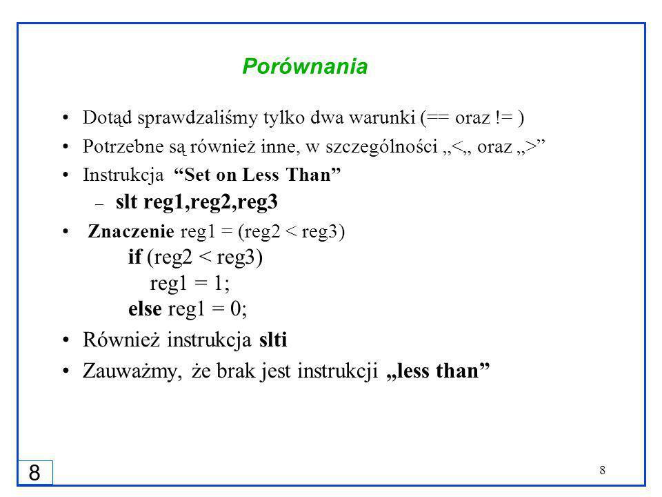 8 8 Porównania Dotąd sprawdzaliśmy tylko dwa warunki (== oraz != ) Potrzebne są również inne, w szczególności Instrukcja Set on Less Than – slt reg1,reg2,reg3 Znaczenie reg1 = (reg2 < reg3) if (reg2 < reg3) reg1 = 1; else reg1 = 0; Również instrukcja slti Zauważmy, że brak jest instrukcji less than