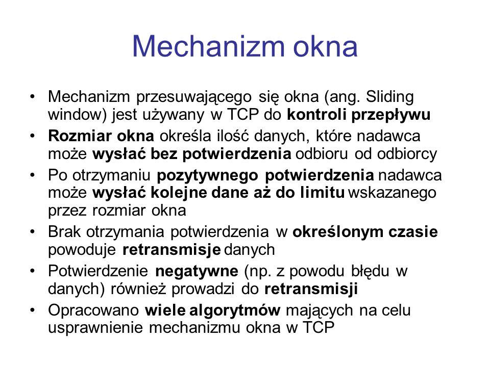Mechanizm okna Mechanizm przesuwającego się okna (ang. Sliding window) jest używany w TCP do kontroli przepływu Rozmiar okna określa ilość danych, któ