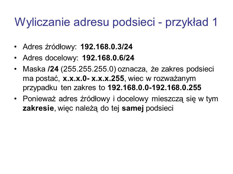 Wyliczanie adresu podsieci - przykład 1 Adres źródłowy: 192.168.0.3/24 Adres docelowy: 192.168.0.6/24 Maska /24 (255.255.255.0) oznacza, że zakres pod