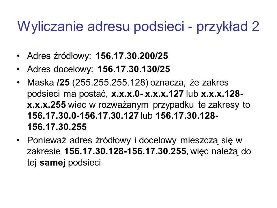 Wyliczanie adresu podsieci - przykład 2 Adres źródłowy: 156.17.30.200/25 Adres docelowy: 156.17.30.130/25 Maska /25 (255.255.255.128) oznacza, że zakr