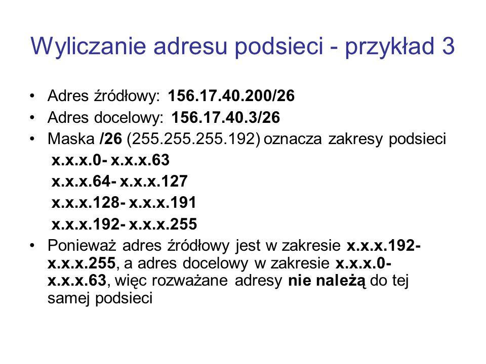 Wyliczanie adresu podsieci - przykład 3 Adres źródłowy: 156.17.40.200/26 Adres docelowy: 156.17.40.3/26 Maska /26 (255.255.255.192) oznacza zakresy po
