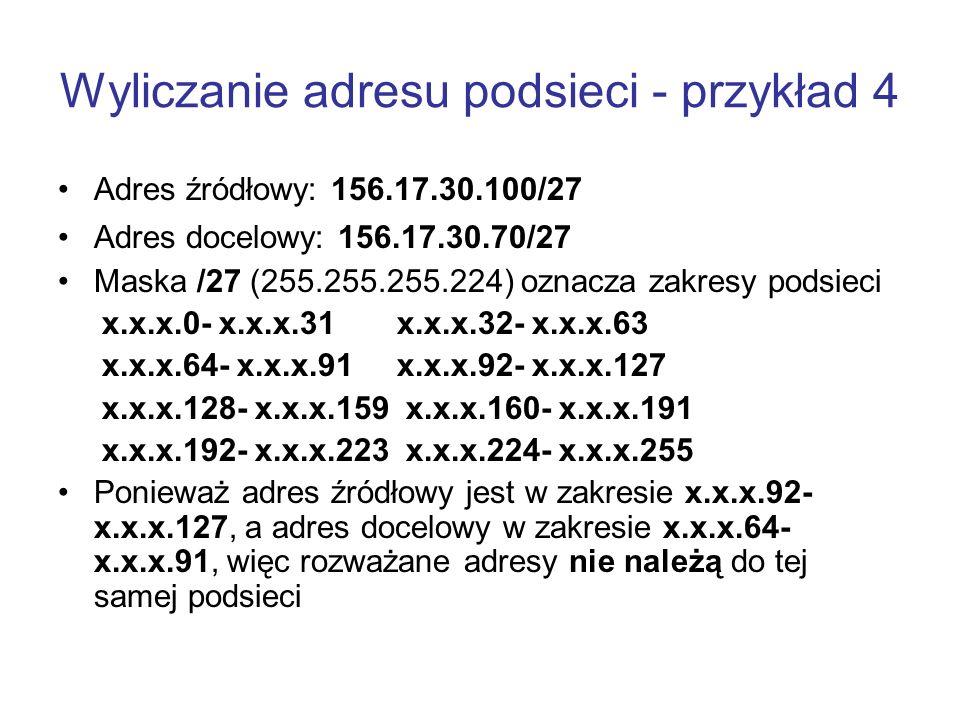Wyliczanie adresu podsieci - przykład 4 Adres źródłowy: 156.17.30.100/27 Adres docelowy: 156.17.30.70/27 Maska /27 (255.255.255.224) oznacza zakresy p