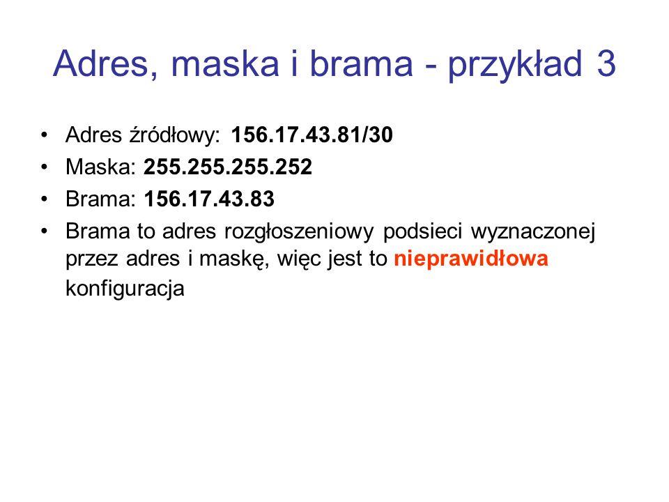Adres, maska i brama - przykład 3 Adres źródłowy: 156.17.43.81/30 Maska: 255.255.255.252 Brama: 156.17.43.83 Brama to adres rozgłoszeniowy podsieci wy