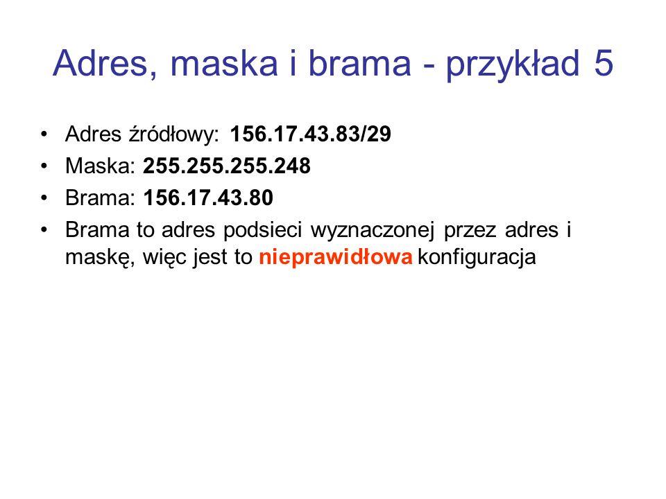 Adres, maska i brama - przykład 5 Adres źródłowy: 156.17.43.83/29 Maska: 255.255.255.248 Brama: 156.17.43.80 Brama to adres podsieci wyznaczonej przez