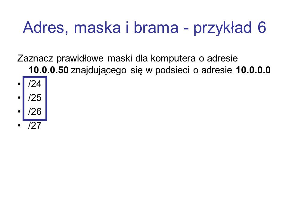 Adres, maska i brama - przykład 6 Zaznacz prawidłowe maski dla komputera o adresie 10.0.0.50 znajdującego się w podsieci o adresie 10.0.0.0 /24 /25 /2
