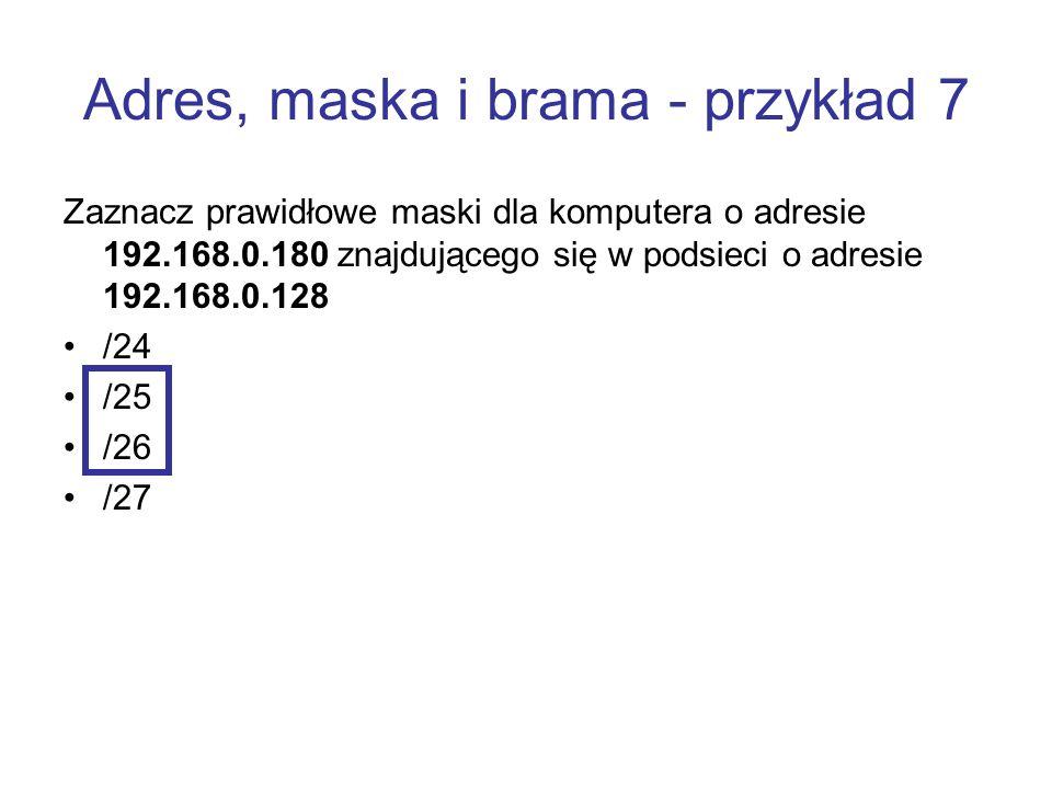 Adres, maska i brama - przykład 7 Zaznacz prawidłowe maski dla komputera o adresie 192.168.0.180 znajdującego się w podsieci o adresie 192.168.0.128 /