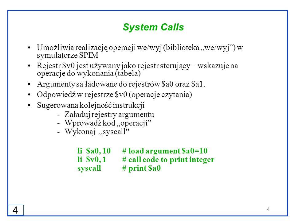 4 4 System Calls Umożliwia realizację operacji we/wyj (biblioteka we/wyj) w symulatorze SPIM Rejestr $v0 jest używany jako rejestr sterujący – wskazuj