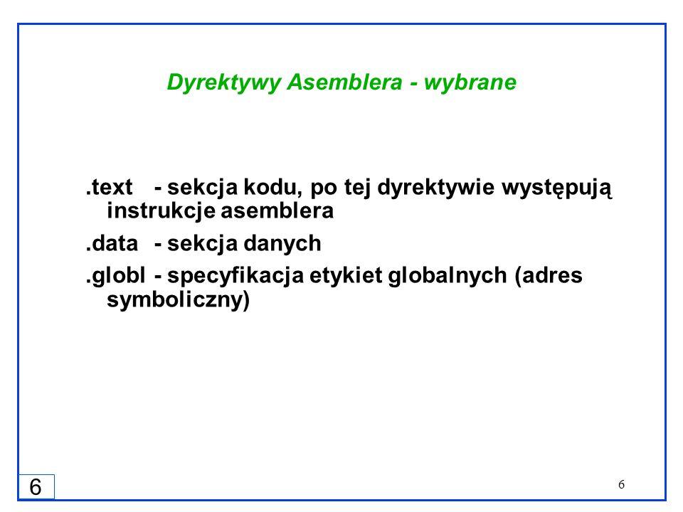 6 6 Dyrektywy Asemblera - wybrane.text - sekcja kodu, po tej dyrektywie występują instrukcje asemblera.data- sekcja danych.globl- specyfikacja etykiet