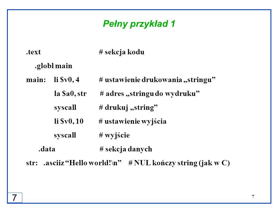 7 7 Pełny przykład 1.text # sekcja kodu.globl main main:li $v0, 4 # ustawienie drukowania stringu la $a0, str # adres stringu do wydruku syscall # dru