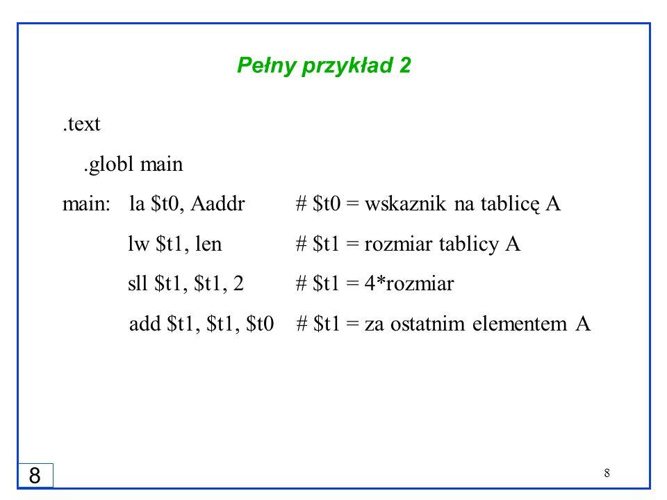 8 8 Pełny przykład 2.text.globl main main:la $t0, Aaddr # $t0 = wskaznik na tablicę A lw $t1, len # $t1 = rozmiar tablicy A sll $t1, $t1, 2 # $t1 = 4*