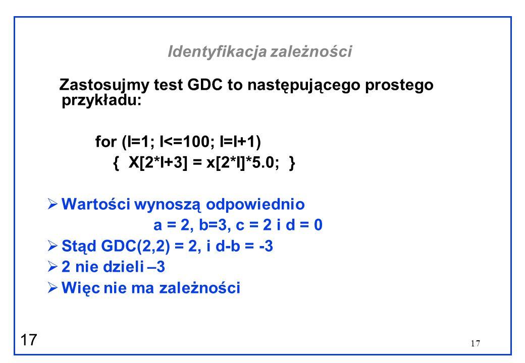 17 Identyfikacja zależności Zastosujmy test GDC to następującego prostego przykładu: for (I=1; I<=100; I=I+1) { X[2*I+3] = x[2*I]*5.0; } Wartości wyno