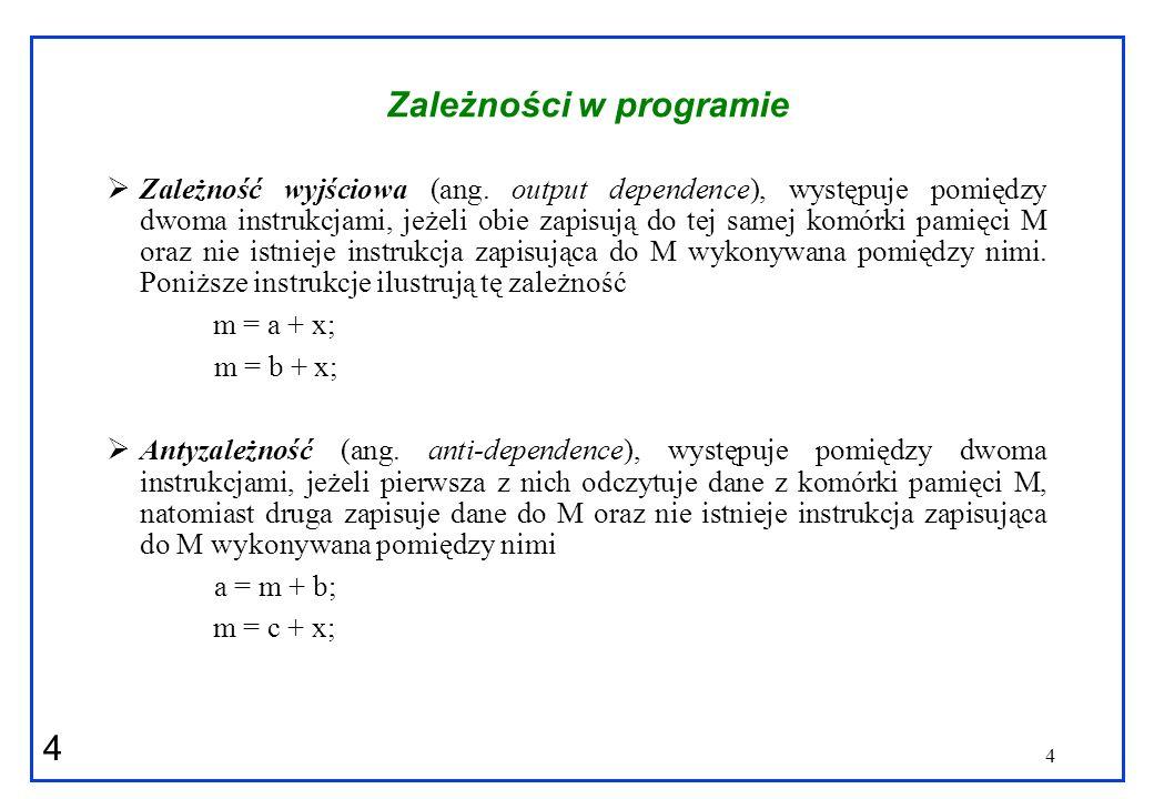 4 4 Zależności w programie Zależność wyjściowa (ang. output dependence), występuje pomiędzy dwoma instrukcjami, jeżeli obie zapisują do tej samej komó