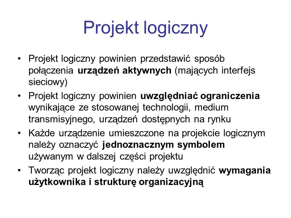 Projekt logiczny Projekt logiczny powinien przedstawić sposób połączenia urządzeń aktywnych (mających interfejs sieciowy) Projekt logiczny powinien uwzględniać ograniczenia wynikające ze stosowanej technologii, medium transmisyjnego, urządzeń dostępnych na rynku Każde urządzenie umieszczone na projekcie logicznym należy oznaczyć jednoznacznym symbolem używanym w dalszej części projektu Tworząc projekt logiczny należy uwzględnić wymagania użytkownika i strukturę organizacyjną
