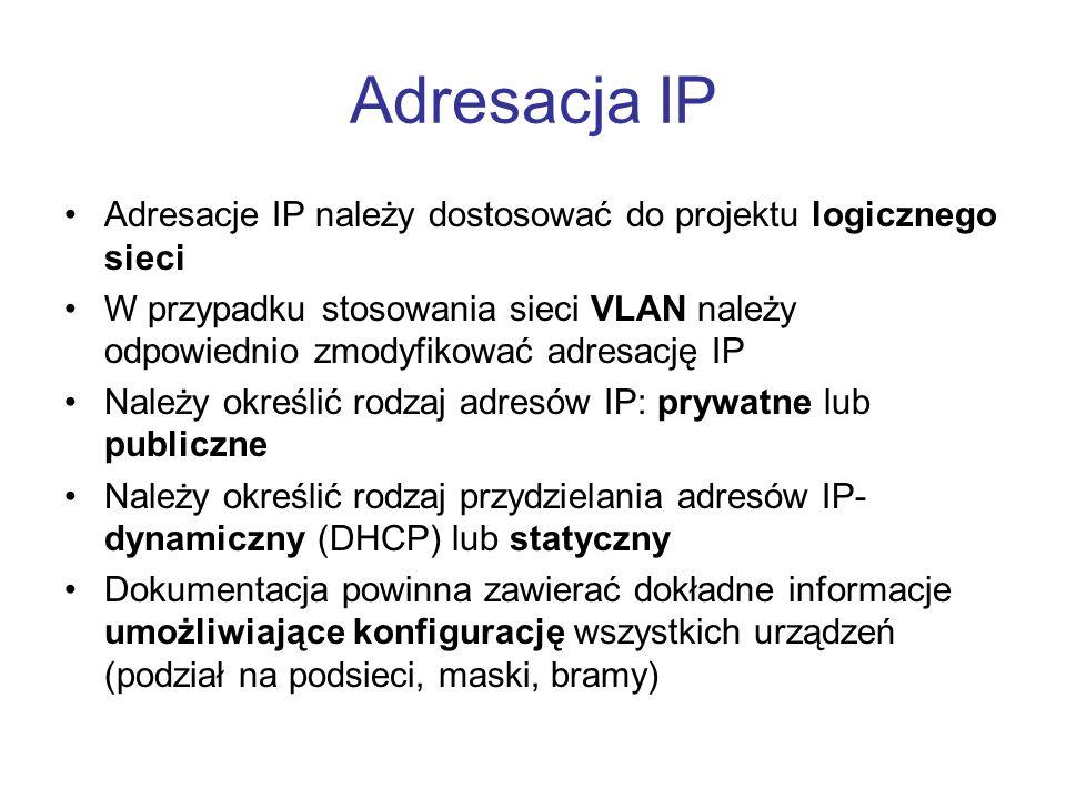 Adresacja IP Adresacje IP należy dostosować do projektu logicznego sieci W przypadku stosowania sieci VLAN należy odpowiednio zmodyfikować adresację IP Należy określić rodzaj adresów IP: prywatne lub publiczne Należy określić rodzaj przydzielania adresów IP- dynamiczny (DHCP) lub statyczny Dokumentacja powinna zawierać dokładne informacje umożliwiające konfigurację wszystkich urządzeń (podział na podsieci, maski, bramy)
