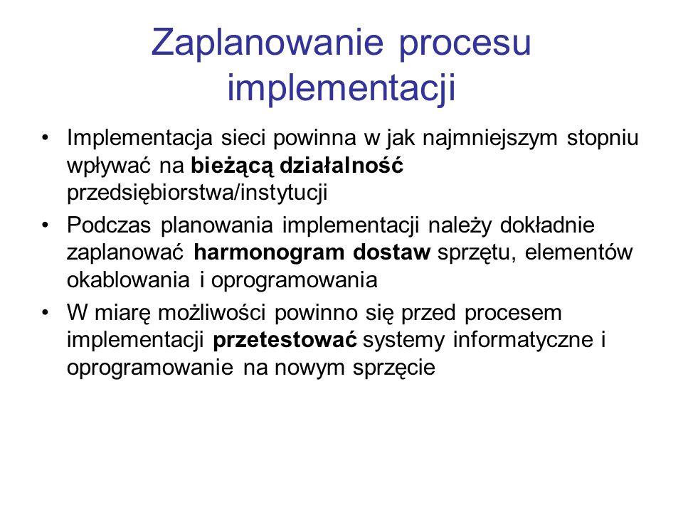 Zaplanowanie procesu implementacji Implementacja sieci powinna w jak najmniejszym stopniu wpływać na bieżącą działalność przedsiębiorstwa/instytucji Podczas planowania implementacji należy dokładnie zaplanować harmonogram dostaw sprzętu, elementów okablowania i oprogramowania W miarę możliwości powinno się przed procesem implementacji przetestować systemy informatyczne i oprogramowanie na nowym sprzęcie