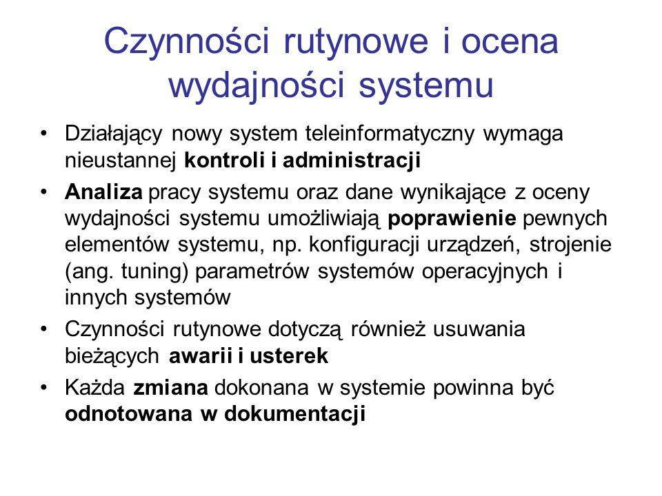 Czynności rutynowe i ocena wydajności systemu Działający nowy system teleinformatyczny wymaga nieustannej kontroli i administracji Analiza pracy systemu oraz dane wynikające z oceny wydajności systemu umożliwiają poprawienie pewnych elementów systemu, np.