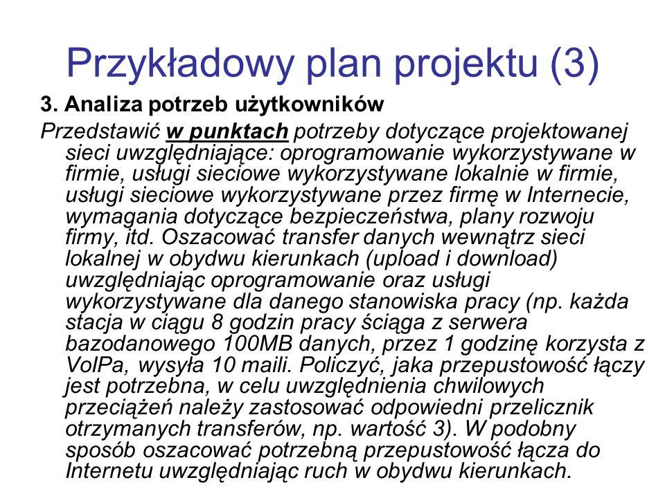 Przykładowy plan projektu (3) 3. Analiza potrzeb użytkowników Przedstawić w punktach potrzeby dotyczące projektowanej sieci uwzględniające: oprogramow