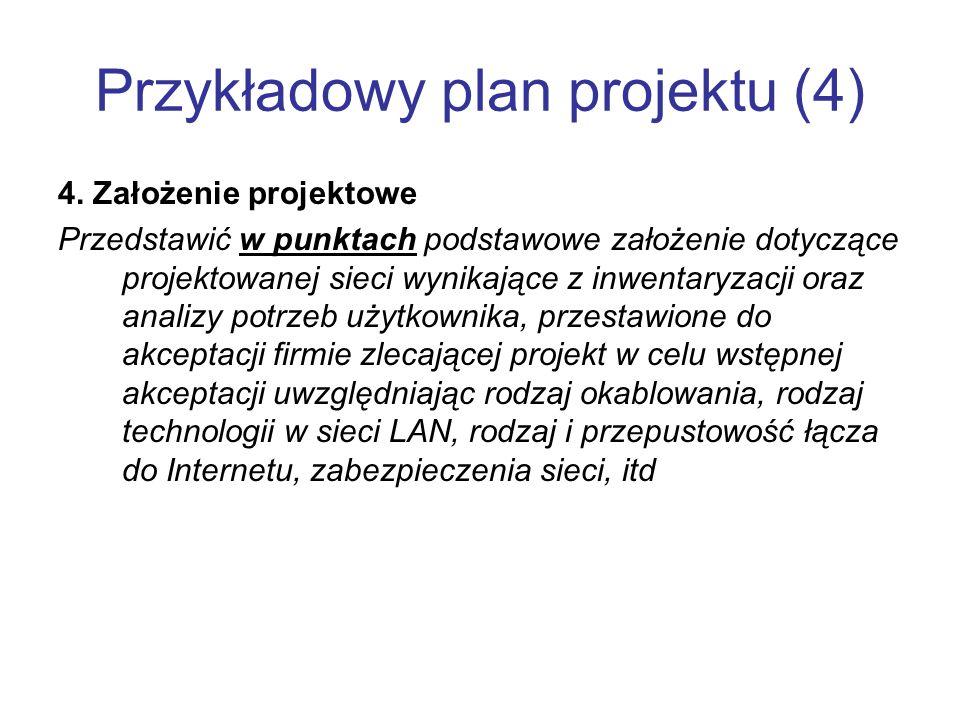 Przykładowy plan projektu (4) 4. Założenie projektowe Przedstawić w punktach podstawowe założenie dotyczące projektowanej sieci wynikające z inwentary
