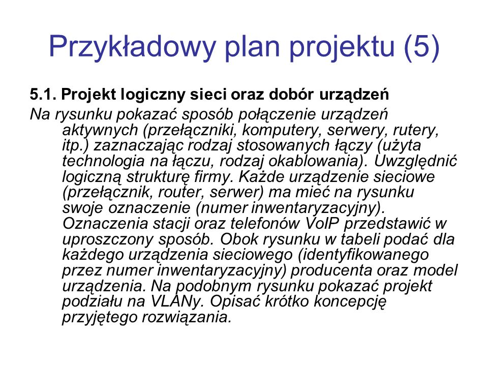 Przykładowy plan projektu (5) 5.1. Projekt logiczny sieci oraz dobór urządzeń Na rysunku pokazać sposób połączenie urządzeń aktywnych (przełączniki, k