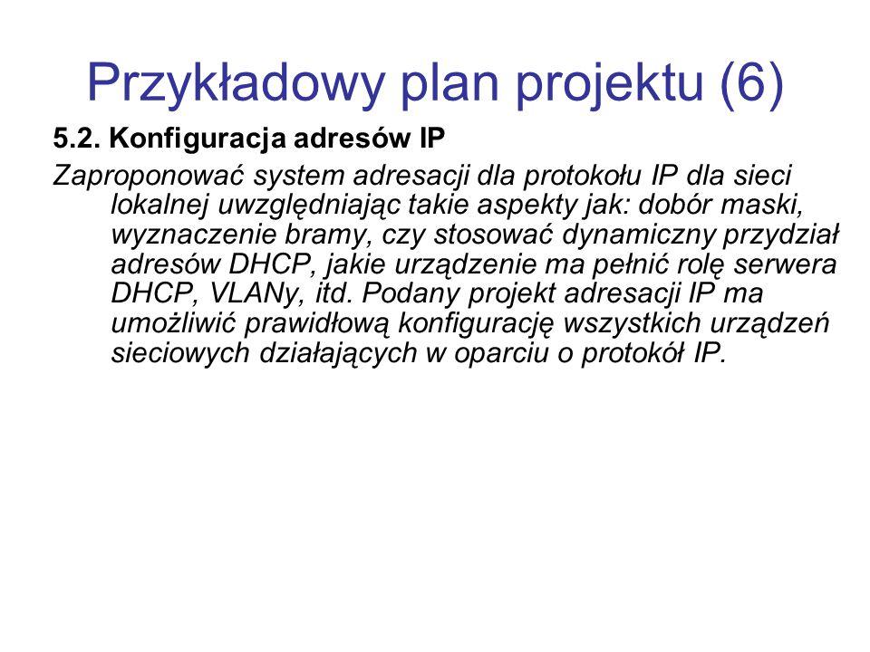 Przykładowy plan projektu (6) 5.2. Konfiguracja adresów IP Zaproponować system adresacji dla protokołu IP dla sieci lokalnej uwzględniając takie aspek