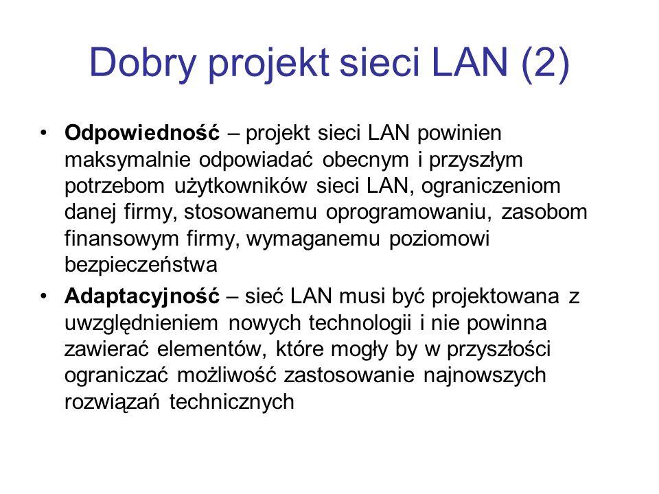 Dobry projekt sieci LAN (2) Odpowiedność – projekt sieci LAN powinien maksymalnie odpowiadać obecnym i przyszłym potrzebom użytkowników sieci LAN, ograniczeniom danej firmy, stosowanemu oprogramowaniu, zasobom finansowym firmy, wymaganemu poziomowi bezpieczeństwa Adaptacyjność – sieć LAN musi być projektowana z uwzględnieniem nowych technologii i nie powinna zawierać elementów, które mogły by w przyszłości ograniczać możliwość zastosowanie najnowszych rozwiązań technicznych