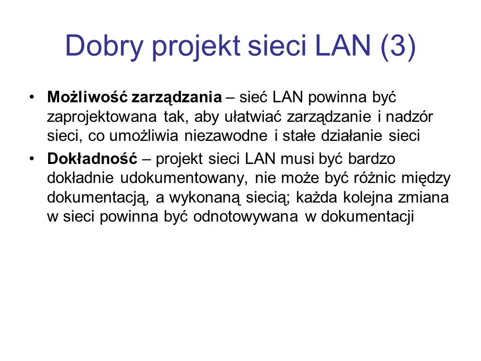 Dobry projekt sieci LAN (3) Możliwość zarządzania – sieć LAN powinna być zaprojektowana tak, aby ułatwiać zarządzanie i nadzór sieci, co umożliwia nie