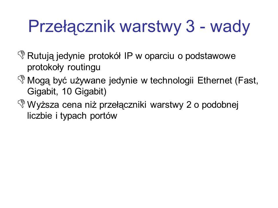 Przełącznik warstwy 3 - wady Rutują jedynie protokół IP w oparciu o podstawowe protokoły routingu Mogą być używane jedynie w technologii Ethernet (Fas
