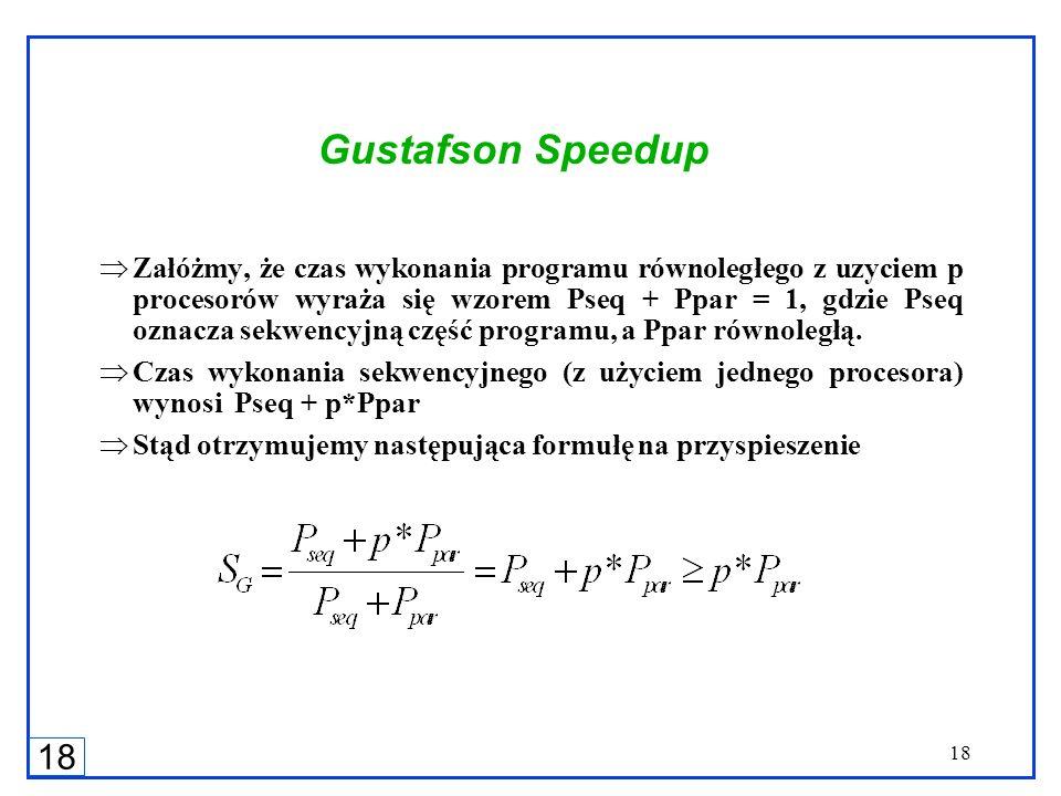 18 Gustafson Speedup Załóżmy, że czas wykonania programu równoległego z uzyciem p procesorów wyraża się wzorem Pseq + Ppar = 1, gdzie Pseq oznacza sek