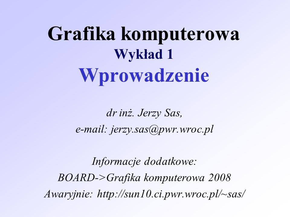 Grafika komputerowa Wykład 1 Wprowadzenie dr inż. Jerzy Sas, e-mail: jerzy.sas@pwr.wroc.pl Informacje dodatkowe: BOARD->Grafika komputerowa 2008 Awary