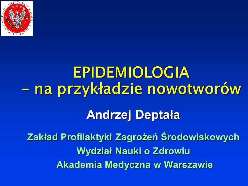 EPIDEMIOLOGIA – na przykładzie nowotworów Andrzej Deptała Zakład Profilaktyki Zagrożeń Środowiskowych Wydział Nauki o Zdrowiu Akademia Medyczna w Warszawie Akademia Medyczna w Warszawie