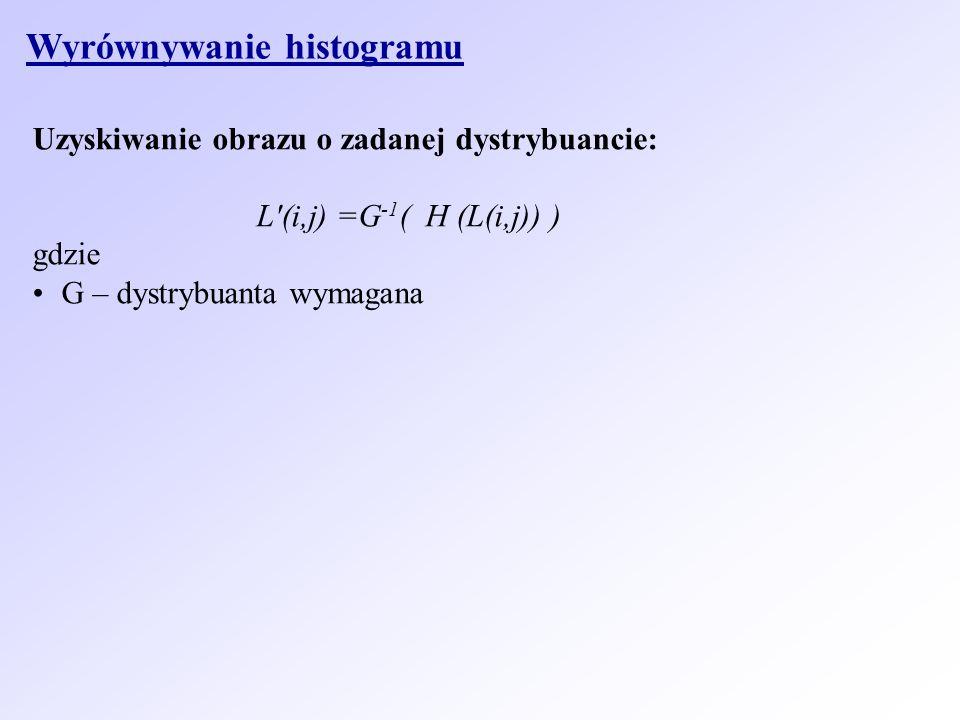 Wyrównywanie histogramu Uzyskiwanie obrazu o zadanej dystrybuancie: L'(i,j) =G -1 ( H (L(i,j)) ) gdzie G – dystrybuanta wymagana