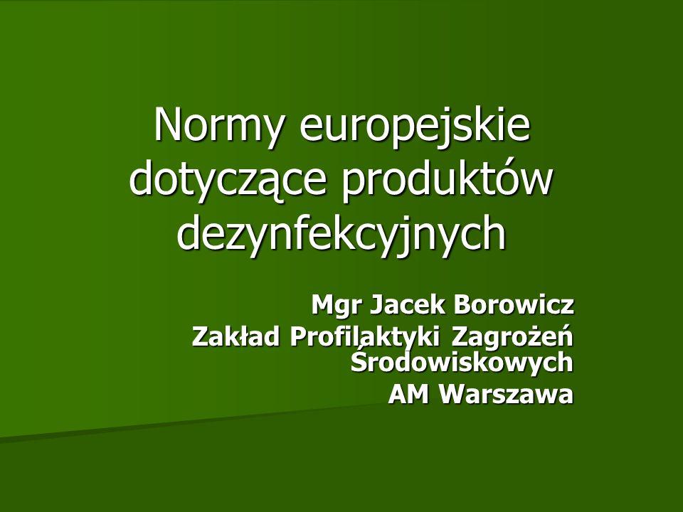 Normy europejskie dotyczące produktów dezynfekcyjnych Mgr Jacek Borowicz Zakład Profilaktyki Zagrożeń Środowiskowych AM Warszawa