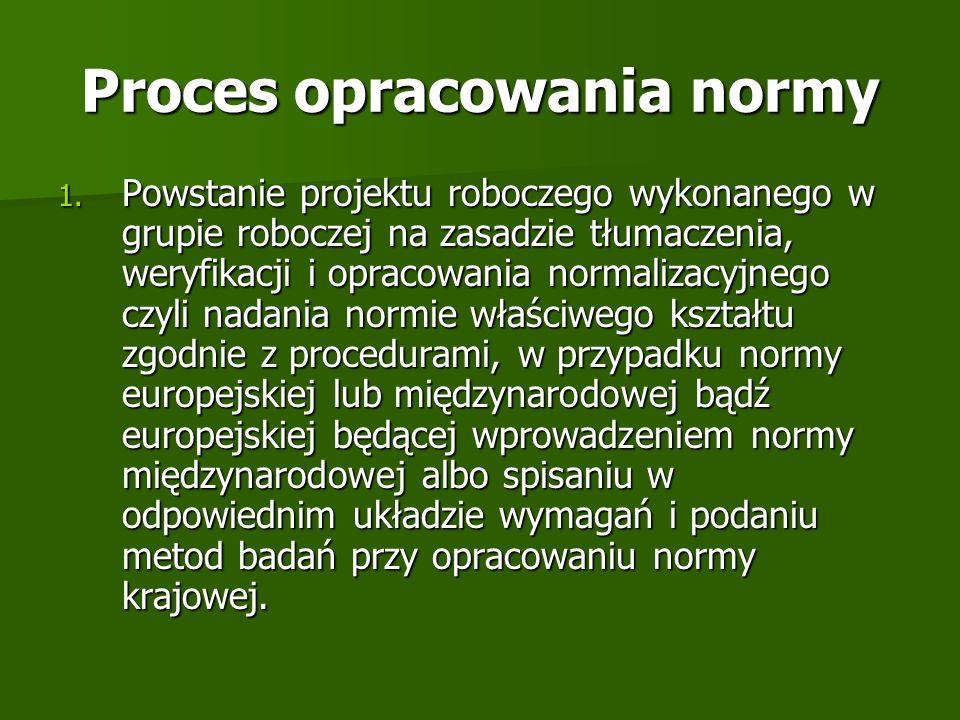 Proces opracowania normy 1. Powstanie projektu roboczego wykonanego w grupie roboczej na zasadzie tłumaczenia, weryfikacji i opracowania normalizacyjn