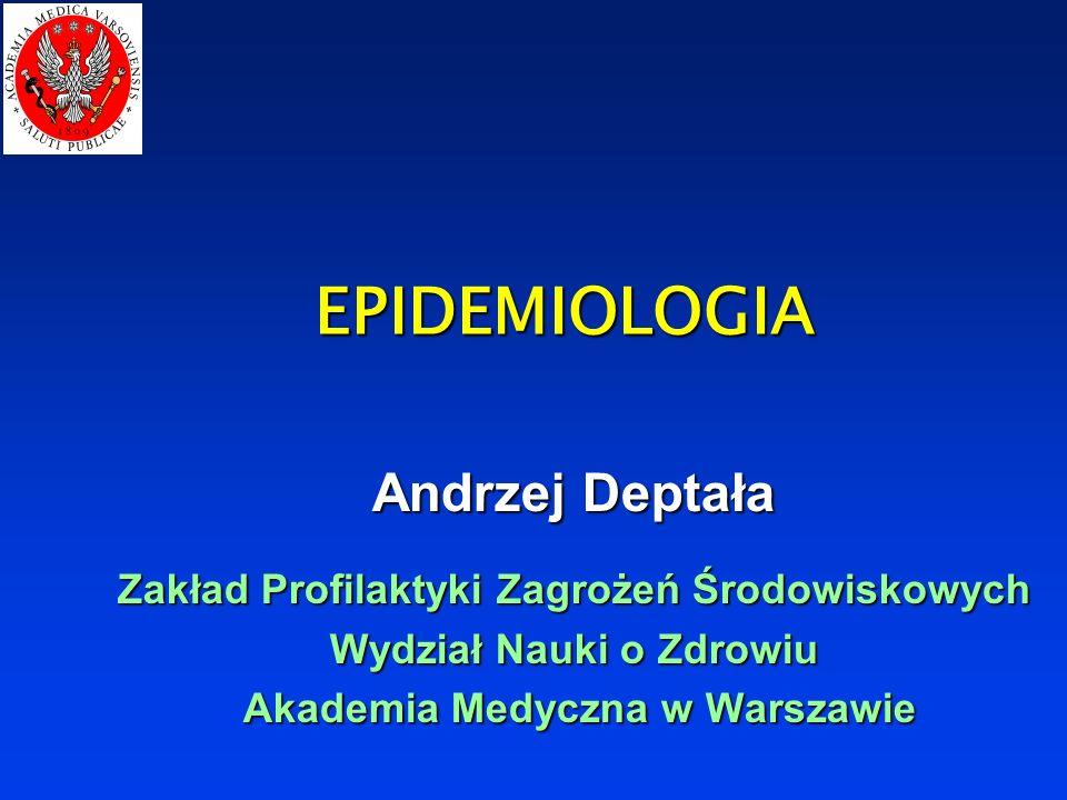 EPIDEMIOLOGIA Andrzej Deptała Zakład Profilaktyki Zagrożeń Środowiskowych Wydział Nauki o Zdrowiu Akademia Medyczna w Warszawie Akademia Medyczna w Warszawie