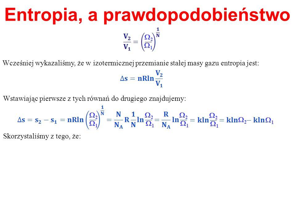 Entropia, a prawdopodobieństwo Wcześniej wykazaliśmy, że w izotermicznej przemianie stałej masy gazu entropia jest: 1 2 Wstawiając pierwsze z tych rów