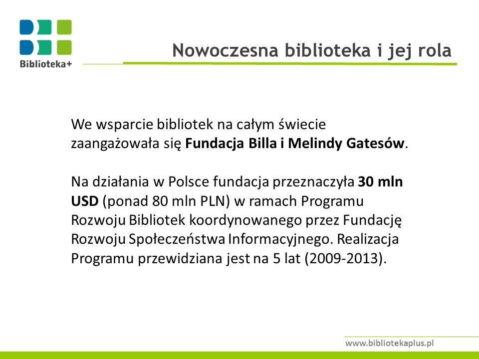 Nowoczesna biblioteka i jej rola www.bibliotekaplus.pl We wsparcie bibliotek na całym świecie zaangażowała się Fundacja Billa i Melindy Gatesów.