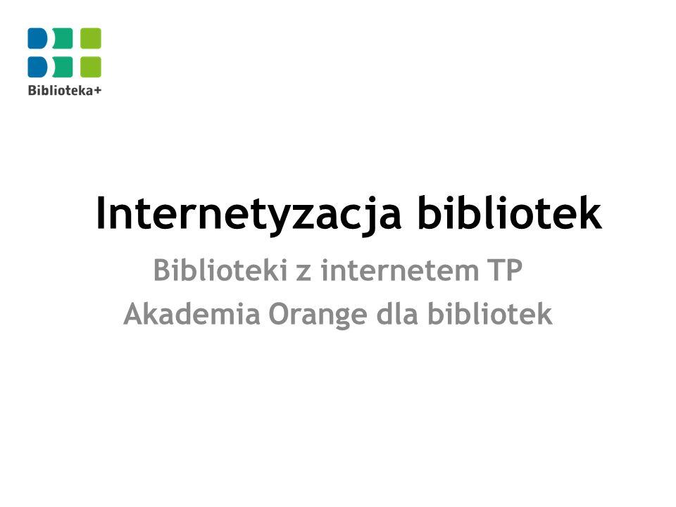 Internetyzacja bibliotek Biblioteki z internetem TP Akademia Orange dla bibliotek