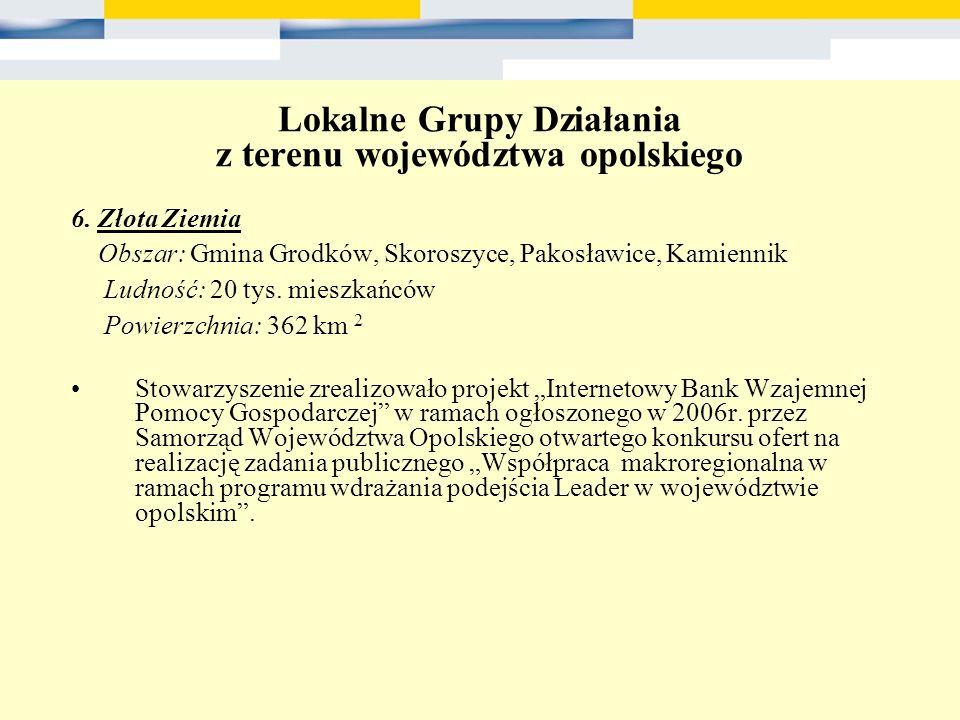 Lokalne Grupy Działania z terenu województwa opolskiego 6. Złota Ziemia Obszar: Gmina Grodków, Skoroszyce, Pakosławice, Kamiennik Ludność: 20 tys. mie