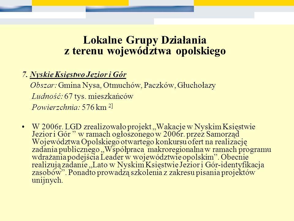 Lokalne Grupy Działania z terenu województwa opolskiego 7. Nyskie Księstwo Jezior i Gór Obszar: Gmina Nysa, Otmuchów, Paczków, Głuchołazy Ludność: 67