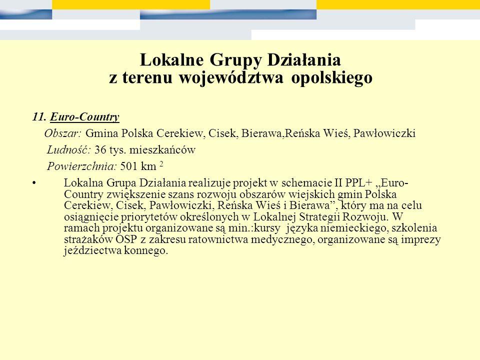 Lokalne Grupy Działania z terenu województwa opolskiego 11. Euro-Country Obszar: Gmina Polska Cerekiew, Cisek, Bierawa,Reńska Wieś, Pawłowiczki Ludnoś