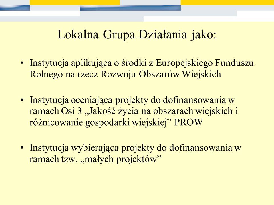 Lokalna Grupa Działania jako: Instytucja aplikująca o środki z Europejskiego Funduszu Rolnego na rzecz Rozwoju Obszarów Wiejskich Instytucja oceniając